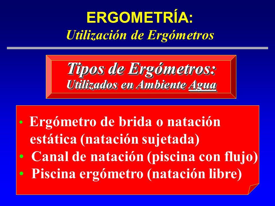 ERGOMETRÍA: Utilización de Ergómetros Ergómetro de brida o natación estática (natación sujetada) Canal de natación (piscina con flujo) Piscina ergómet