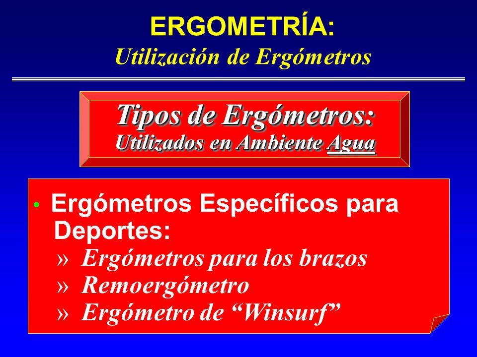 ERGOMETRÍA: Utilización de Ergómetros Ergómetros Específicos para Deportes: » Ergómetros para los brazos » Remoergómetro » Ergómetro de Winsurf Tipos