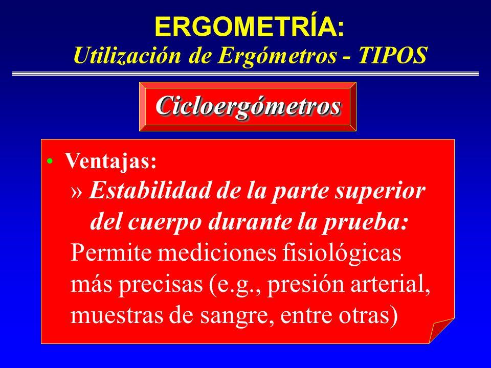 ERGOMETRÍA: Utilización de Ergómetros - TIPOS CicloergómetrosCicloergómetros Ventajas: » Estabilidad de la parte superior del cuerpo durante la prueba