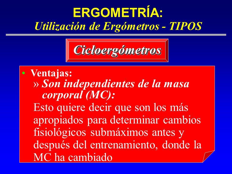 ERGOMETRÍA: Utilización de Ergómetros - TIPOS CicloergómetrosCicloergómetros Ventajas: » Son independientes de la masa corporal (MC): Esto quiere deci