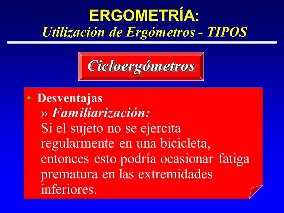 ERGOMETRÍA: Utilización de Ergómetros - TIPOS CicloergómetrosCicloergómetros Desventajas » Familiarización: Si el sujeto no se ejercita regularmente e