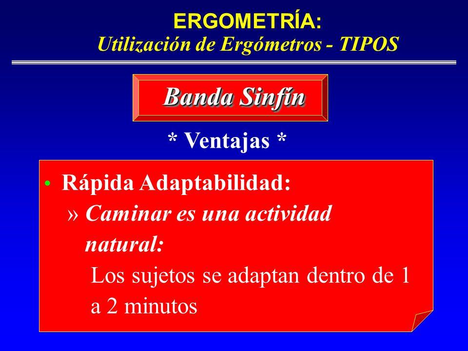 ERGOMETRÍA: Utilización de Ergómetros - TIPOS Banda Sinfín Rápida Adaptabilidad: » Caminar es una actividad natural: Los sujetos se adaptan dentro de