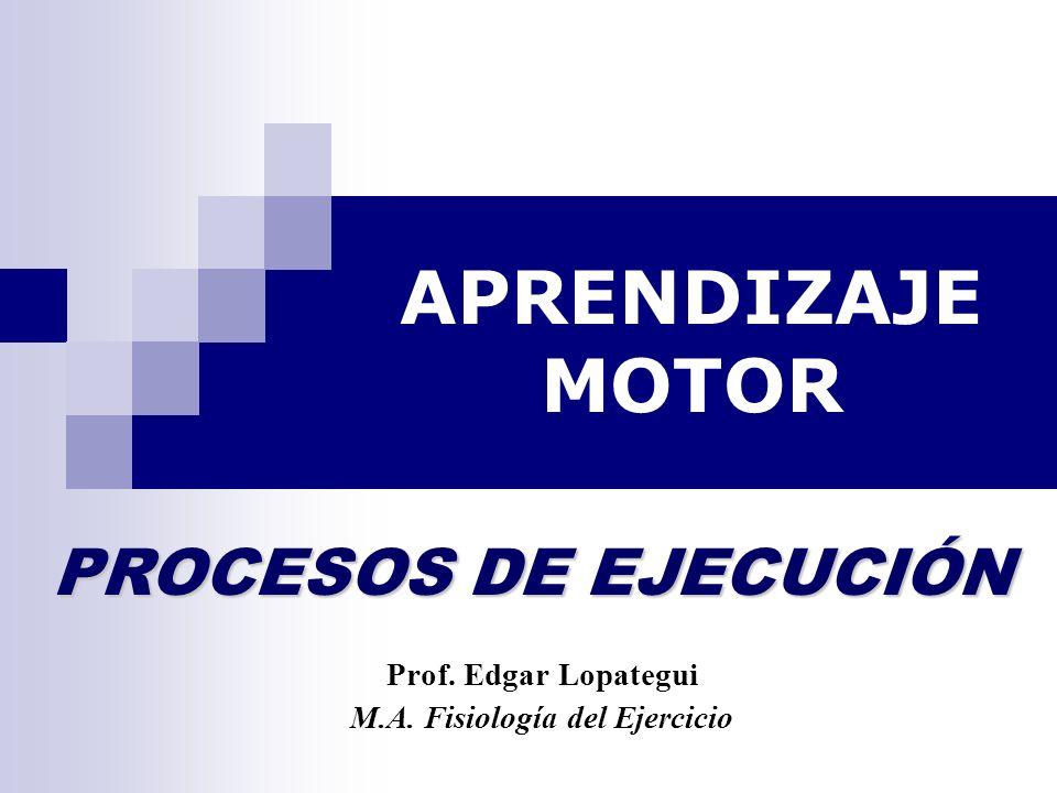 APRENDIZAJE MOTOR Prof. Edgar Lopategui M.A. Fisiología del Ejercicio PROCESOS DE EJECUCIÓN