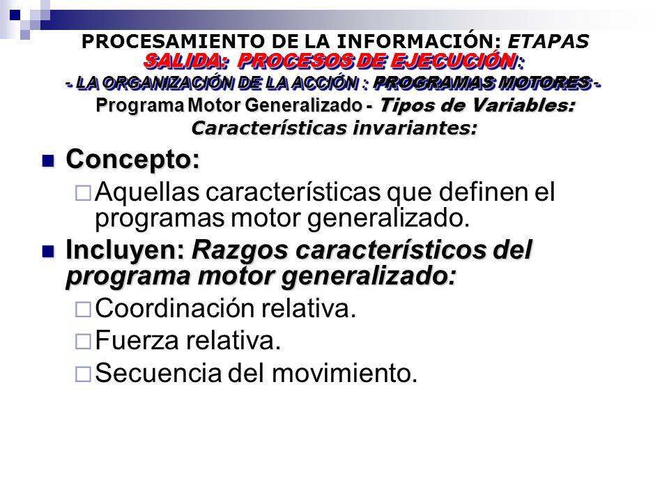 PROCESAMIENTO DE LA INFORMACIÓN: ETAPAS Programa Motor Generalizado - Tipos de Variables: Características invariantes: SALIDA: PROCESOS DE EJECUCIÓN : - LA ORGANIZACIÓN DE LA ACCIÓN : PROGRAMAS MOTORES - SALIDA: PROCESOS DE EJECUCIÓN : - LA ORGANIZACIÓN DE LA ACCIÓN : PROGRAMAS MOTORES - Concepto: Concepto: Aquellas características que definen el programas motor generalizado.