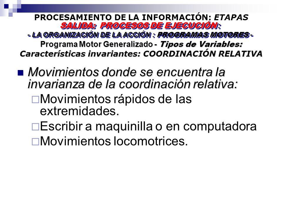 PROCESAMIENTO DE LA INFORMACIÓN: ETAPAS Programa Motor Generalizado - Tipos de Variables: Características invariantes: COORDINACIÓN RELATIVA SALIDA: PROCESOS DE EJECUCIÓN : - LA ORGANIZACIÓN DE LA ACCIÓN : PROGRAMAS MOTORES - SALIDA: PROCESOS DE EJECUCIÓN : - LA ORGANIZACIÓN DE LA ACCIÓN : PROGRAMAS MOTORES - Movimientos donde se encuentra la invarianza de la coordinación relativa: Movimientos donde se encuentra la invarianza de la coordinación relativa: Movimientos rápidos de las extremidades.