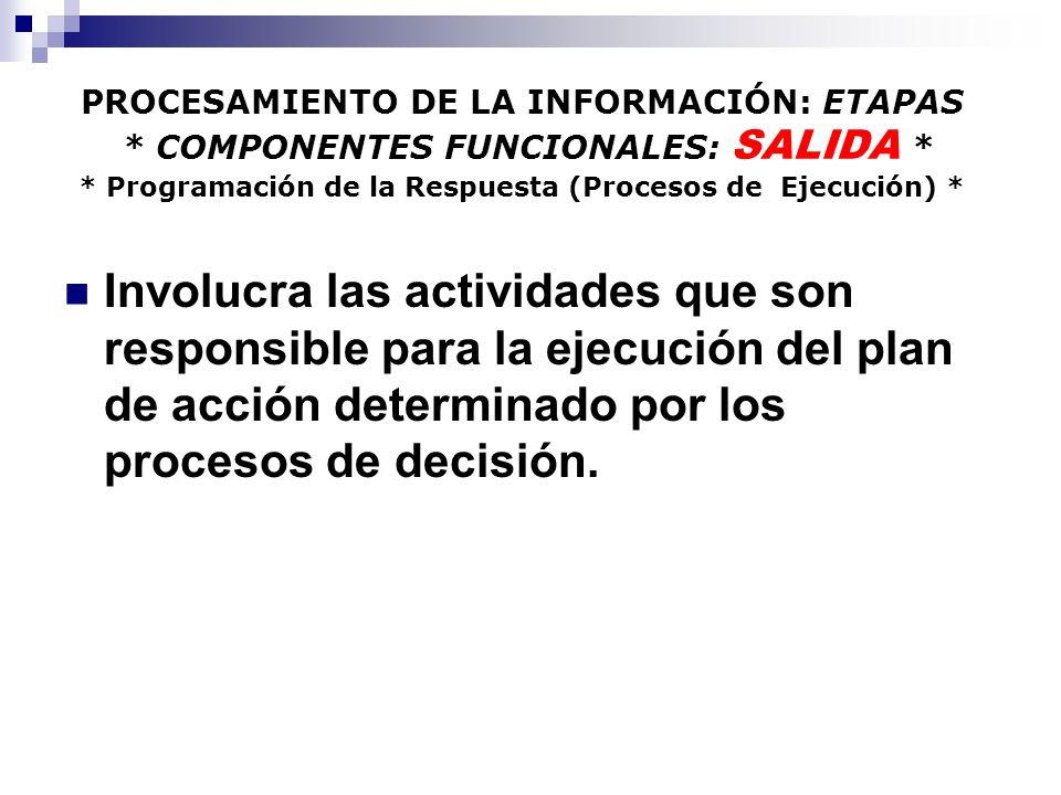 PROCESAMIENTO DE LA INFORMACIÓN: ETAPAS * COMPONENTES FUNCIONALES: SALIDA * * Programación de la Respuesta (Procesos de Ejecución) * Involucra las actividades que son responsible para la ejecución del plan de acción determinado por los procesos de decisión.