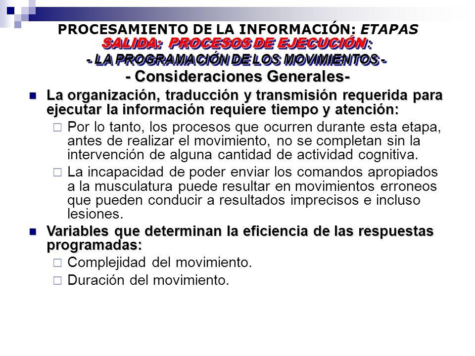PROCESAMIENTO DE LA INFORMACIÓN: ETAPAS - Consideraciones Generales- SALIDA: PROCESOS DE EJECUCIÓN : - LA PROGRAMACIÓN DE LOS MOVIMIENTOS - SALIDA: PROCESOS DE EJECUCIÓN : - LA PROGRAMACIÓN DE LOS MOVIMIENTOS - La organización, traducción y transmisión requerida para ejecutar la información requiere tiempo y atención: La organización, traducción y transmisión requerida para ejecutar la información requiere tiempo y atención: Por lo tanto, los procesos que ocurren durante esta etapa, antes de realizar el movimiento, no se completan sin la intervención de alguna cantidad de actividad cognitiva.