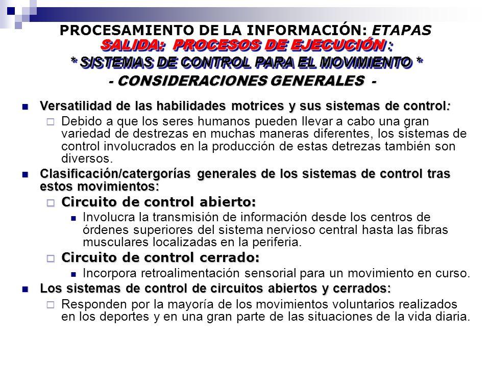 PROCESAMIENTO DE LA INFORMACIÓN: ETAPAS - CONSIDERACIONES GENERALES - - CONSIDERACIONES GENERALES - SALIDA: PROCESOS DE EJECUCIÓN : * SISTEMAS DE CONTROL PARA EL MOVIMIENTO * SALIDA: PROCESOS DE EJECUCIÓN : * SISTEMAS DE CONTROL PARA EL MOVIMIENTO * Versatilidad de las habilidades motrices y sus sistemas de control: Versatilidad de las habilidades motrices y sus sistemas de control: Debido a que los seres humanos pueden llevar a cabo una gran variedad de destrezas en muchas maneras diferentes, los sistemas de control involucrados en la producción de estas detrezas también son diversos.