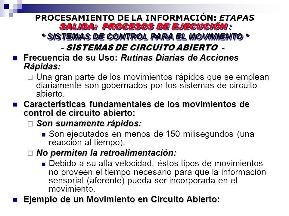 PROCESAMIENTO DE LA INFORMACIÓN: ETAPAS - SISTEMAS DE CIRCUITO ABIERTO - - SISTEMAS DE CIRCUITO ABIERTO - SALIDA: PROCESOS DE EJECUCIÓN : * SISTEMAS DE CONTROL PARA EL MOVIMIENTO * SALIDA: PROCESOS DE EJECUCIÓN : * SISTEMAS DE CONTROL PARA EL MOVIMIENTO * Frecuencia de su Uso: Rutinas Diarias de Acciones Rápidas: Frecuencia de su Uso: Rutinas Diarias de Acciones Rápidas: Una gran parte de los movimientos rápidos que se emplean diariamente son gobernados por los sistemas de circuito abierto.