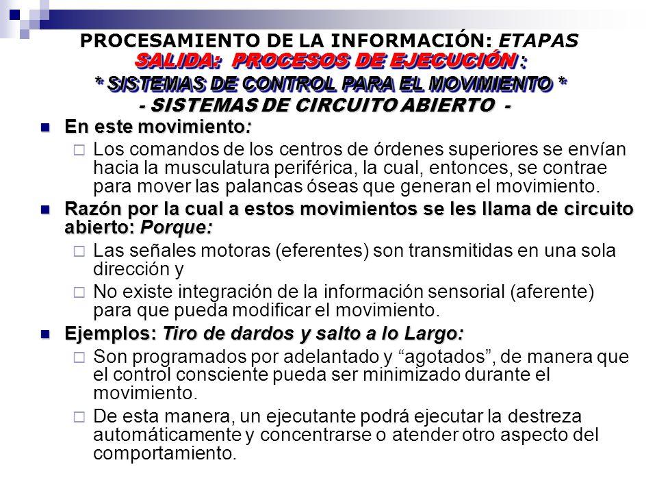 PROCESAMIENTO DE LA INFORMACIÓN: ETAPAS - SISTEMAS DE CIRCUITO ABIERTO - - SISTEMAS DE CIRCUITO ABIERTO - SALIDA: PROCESOS DE EJECUCIÓN : * SISTEMAS DE CONTROL PARA EL MOVIMIENTO * SALIDA: PROCESOS DE EJECUCIÓN : * SISTEMAS DE CONTROL PARA EL MOVIMIENTO * En este movimiento: En este movimiento: Los comandos de los centros de órdenes superiores se envían hacia la musculatura periférica, la cual, entonces, se contrae para mover las palancas óseas que generan el movimiento.
