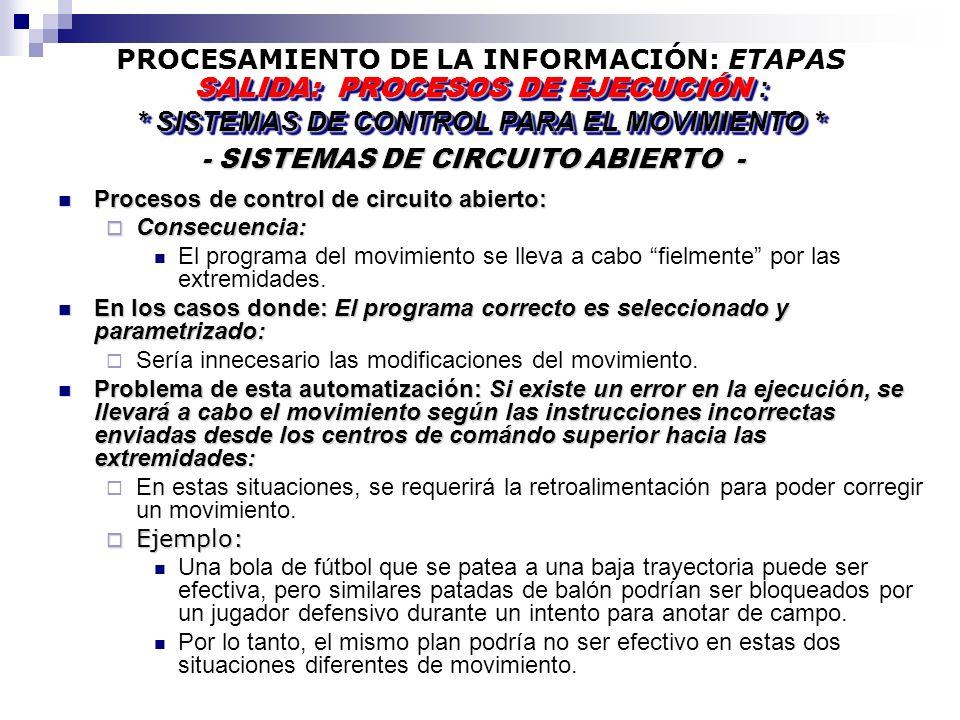 PROCESAMIENTO DE LA INFORMACIÓN: ETAPAS - SISTEMAS DE CIRCUITO ABIERTO - - SISTEMAS DE CIRCUITO ABIERTO - SALIDA: PROCESOS DE EJECUCIÓN : * SISTEMAS DE CONTROL PARA EL MOVIMIENTO * SALIDA: PROCESOS DE EJECUCIÓN : * SISTEMAS DE CONTROL PARA EL MOVIMIENTO * Procesos de control de circuito abierto: Procesos de control de circuito abierto: Consecuencia: Consecuencia: El programa del movimiento se lleva a cabo fielmente por las extremidades.
