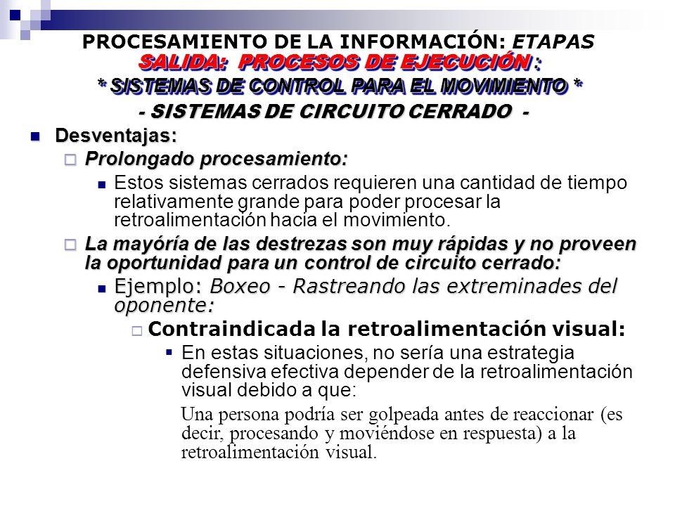 PROCESAMIENTO DE LA INFORMACIÓN: ETAPAS - SISTEMAS DE CIRCUITO CERRADO - - SISTEMAS DE CIRCUITO CERRADO - SALIDA: PROCESOS DE EJECUCIÓN : * SISTEMAS DE CONTROL PARA EL MOVIMIENTO * SALIDA: PROCESOS DE EJECUCIÓN : * SISTEMAS DE CONTROL PARA EL MOVIMIENTO * Desventajas: Desventajas: Prolongado procesamiento: Prolongado procesamiento: Estos sistemas cerrados requieren una cantidad de tiempo relativamente grande para poder procesar la retroalimentación hacia el movimiento.