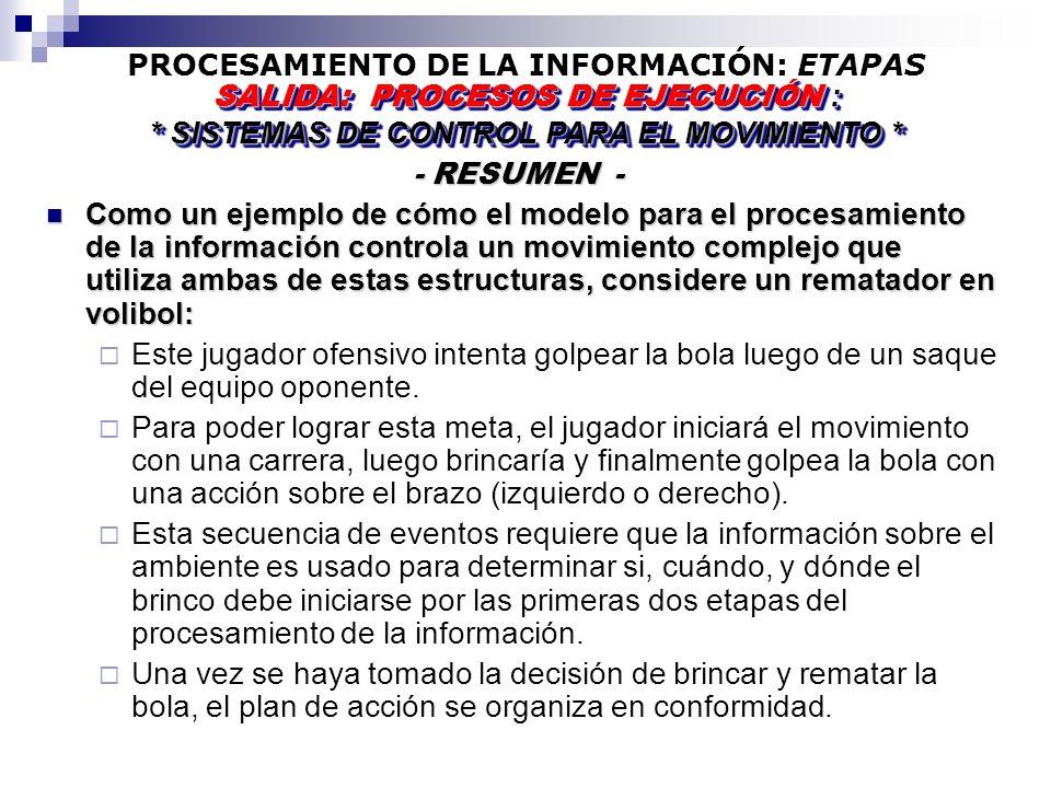 PROCESAMIENTO DE LA INFORMACIÓN: ETAPAS - RESUMEN - - RESUMEN - SALIDA: PROCESOS DE EJECUCIÓN : * SISTEMAS DE CONTROL PARA EL MOVIMIENTO * SALIDA: PROCESOS DE EJECUCIÓN : * SISTEMAS DE CONTROL PARA EL MOVIMIENTO * Como un ejemplo de cómo el modelo para el procesamiento de la información controla un movimiento complejo que utiliza ambas de estas estructuras, considere un rematador en volibol: Como un ejemplo de cómo el modelo para el procesamiento de la información controla un movimiento complejo que utiliza ambas de estas estructuras, considere un rematador en volibol: Este jugador ofensivo intenta golpear la bola luego de un saque del equipo oponente.