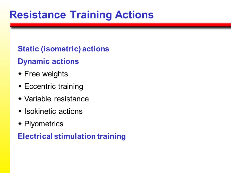 Resistance Training Actions Static (isometric) actions Dynamic actions Free weights Eccentric training Variable resistance Isokinetic actions Plyometr