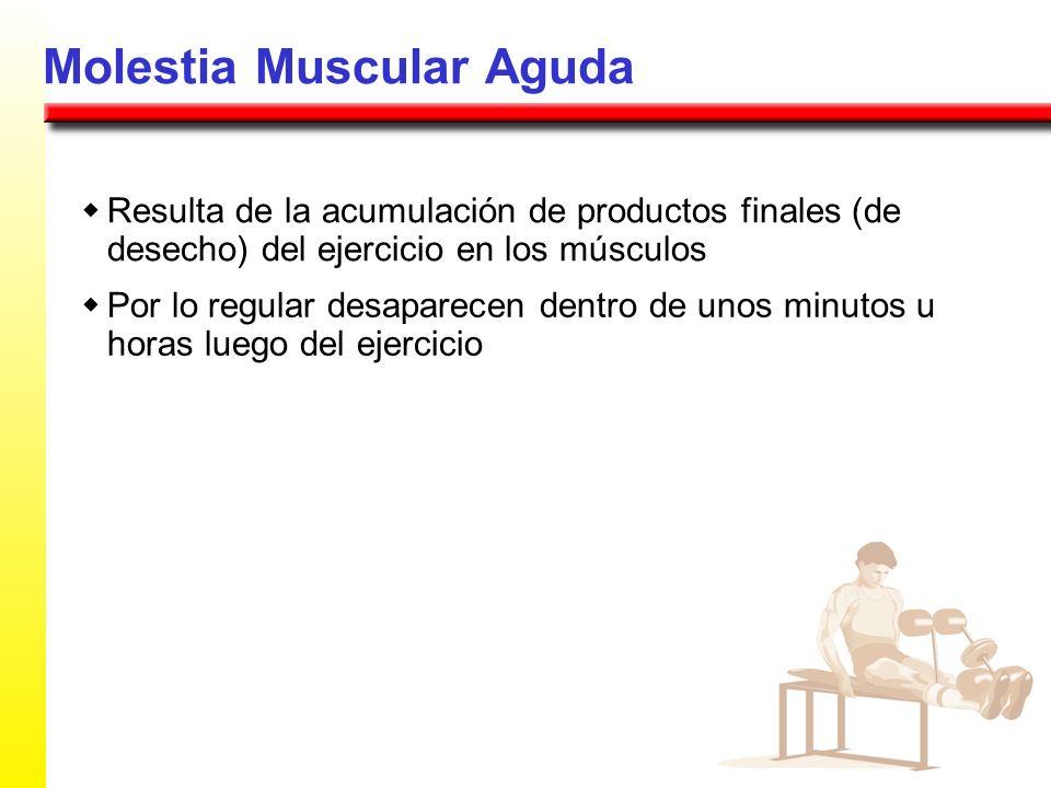 Molestia Muscular Aguda Resulta de la acumulación de productos finales (de desecho) del ejercicio en los músculos Por lo regular desaparecen dentro de