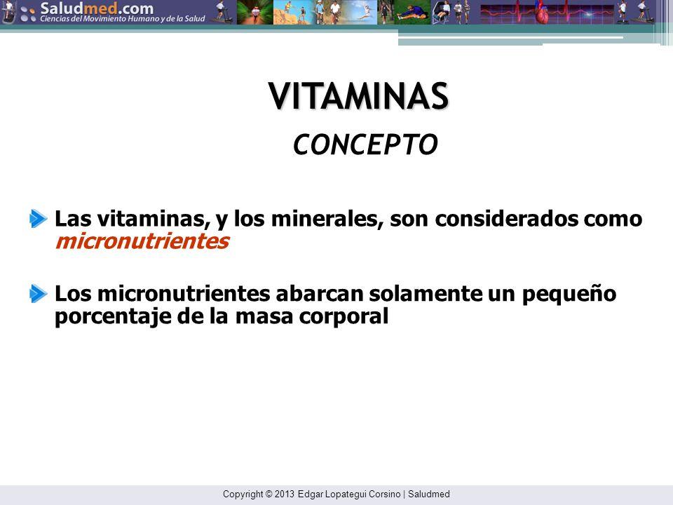 Copyright © 2013 Edgar Lopategui Corsino | Saludmed CONCEPTO VITAMINAS Las vitaminas, y los minerales, son considerados como micronutrientes Los micronutrientes abarcan solamente un pequeño porcentaje de la masa corporal