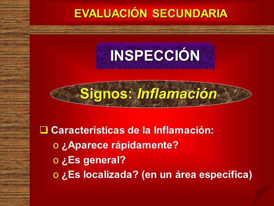 EVALUACIÓN SECUNDARIA INSPECCIÓN Signos: Inflamación Características de la Inflamación: o o ¿Aparece rápidamente? o o ¿Es general? o o ¿Es localizada?