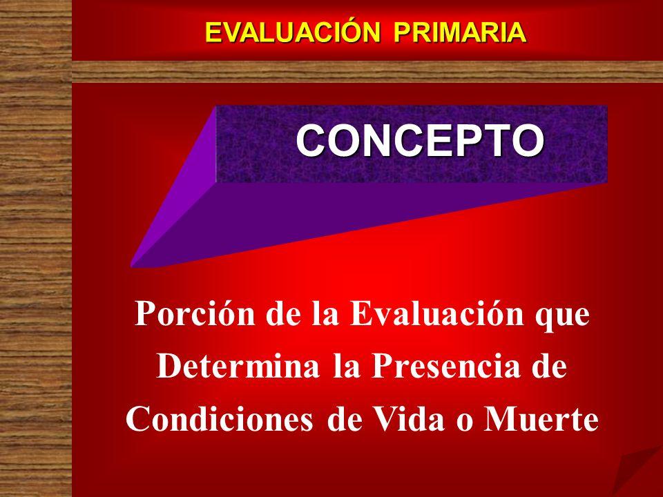EVALUACIÓN PRIMARIA CONCEPTO Porción de la Evaluación que Determina la Presencia de Condiciones de Vida o Muerte
