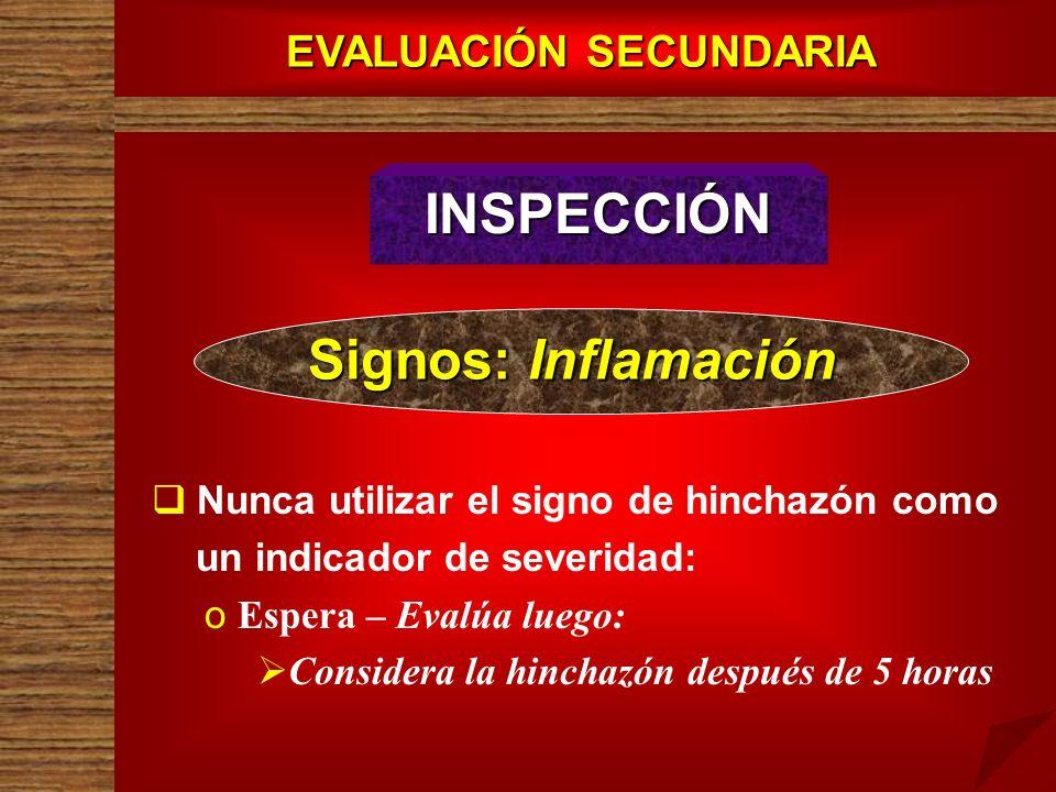 EVALUACIÓN SECUNDARIA INSPECCIÓN Signos: Inflamación Nunca utilizar el signo de hinchazón como un indicador de severidad: o o Espera – Evalúa luego: C