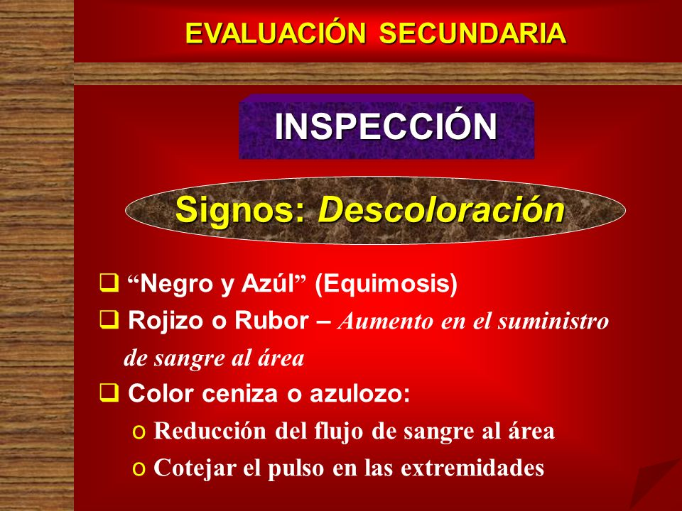 EVALUACIÓN SECUNDARIA INSPECCIÓN Signos: Descoloración Negro y Azúl (Equimosis) Rojizo o Rubor – Aumento en el suministro de sangre al área Color ceni