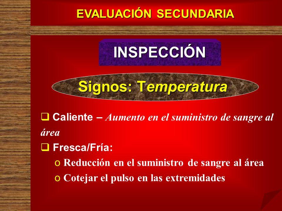 EVALUACIÓN SECUNDARIA INSPECCIÓN Signos: Temperatura Caliente – Aumento en el suministro de sangre al área Fresca/Fría: o o Reducción en el suministro