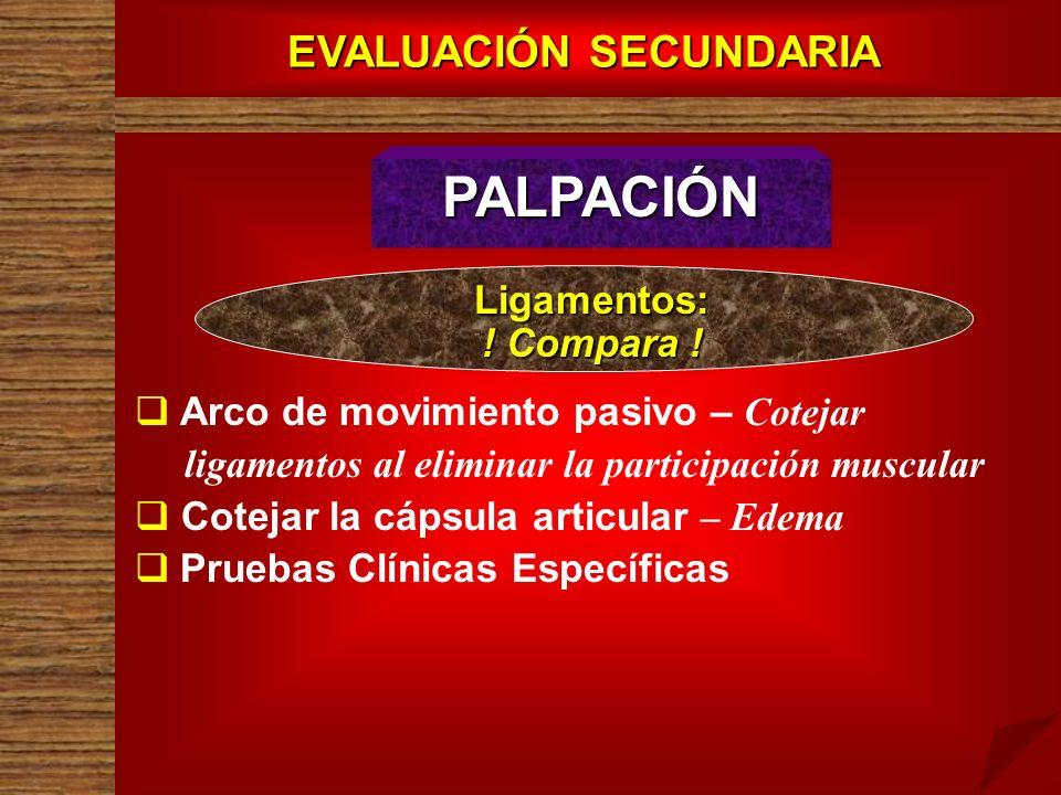 EVALUACIÓN SECUNDARIA PALPACIÓN Arco de movimiento pasivo – Cotejar ligamentos al eliminar la participación muscular Cotejar la cápsula articular – Ed