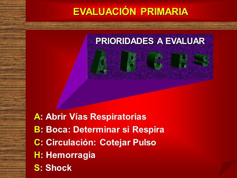 EVALUACIÓN PRIMARIA PRIORIDADES A EVALUAR A A: Abrir Vías Respiratorias B B: Boca: Determinar si Respira C C: Circulación: Cotejar Pulso H H: Hemorrag