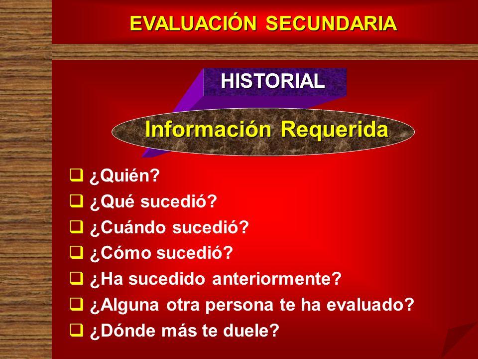 EVALUACIÓN SECUNDARIA HISTORIAL Información Requerida ¿Quién? ¿Qué sucedió? ¿Cuándo sucedió? ¿Cómo sucedió? ¿Ha sucedido anteriormente? ¿Alguna otra p
