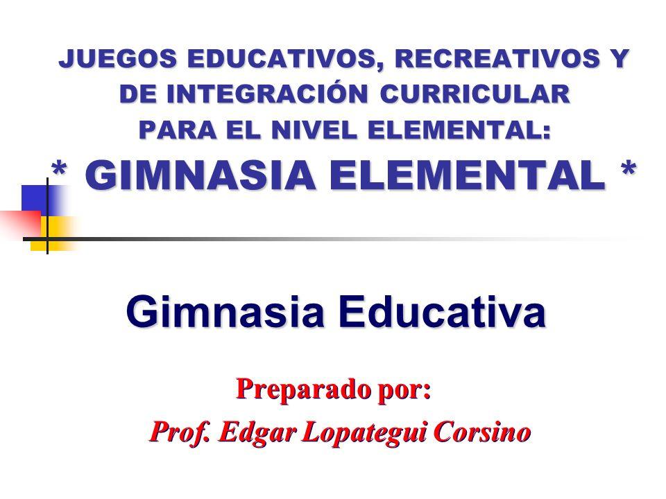 JUEGOS EDUCATIVOS, RECREATIVOS Y DE INTEGRACIÓN CURRICULAR PARA EL NIVEL ELEMENTAL: * GIMNASIA ELEMENTAL * Preparado por: Prof. Edgar Lopategui Corsin