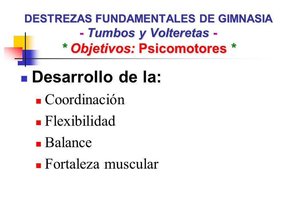 DESTREZAS FUNDAMENTALES DE GIMNASIA - Tumbos y Volteretas - * Objetivos: Psicomotores * Desarrollo de la: Coordinación Flexibilidad Balance Fortaleza