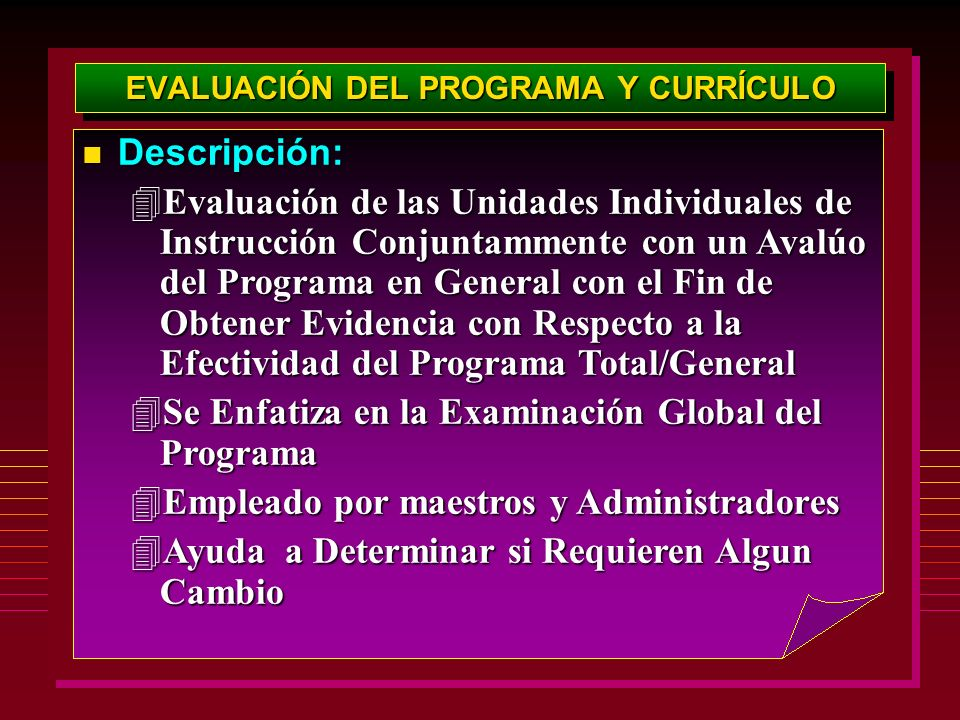 EVALUACIÓN DEL PROGRAMA Y CURRÍCULO Descripción: Descripción: 4Evaluación de las Unidades Individuales de Instrucción Conjuntammente con un Avalúo del Programa en General con el Fin de Obtener Evidencia con Respecto a la Efectividad del Programa Total/General 4Se Enfatiza en la Examinación Global del Programa 4Empleado por maestros y Administradores 4Ayuda a Determinar si Requieren Algun Cambio