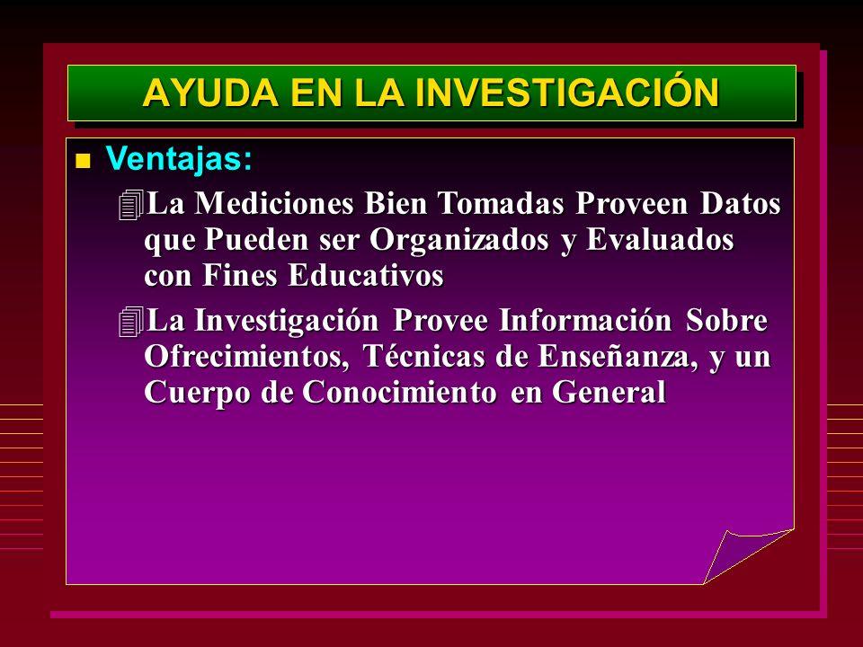 AYUDA EN LA INVESTIGACIÓN Ventajas: Ventajas: 4La Mediciones Bien Tomadas Proveen Datos que Pueden ser Organizados y Evaluados con Fines Educativos 4L