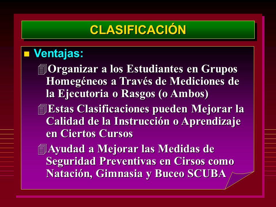 CLASIFICACIÓNCLASIFICACIÓN Ventajas: Ventajas: 4Organizar a los Estudiantes en Grupos Homegéneos a Través de Mediciones de la Ejecutoria o Rasgos (o A