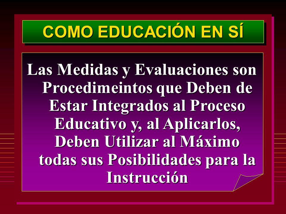 COMO EDUCACIÓN EN SÍ Las Medidas y Evaluaciones son Procedimeintos que Deben de Estar Integrados al Proceso Educativo y, al Aplicarlos, Deben Utilizar al Máximo todas sus Posibilidades para la Instrucción