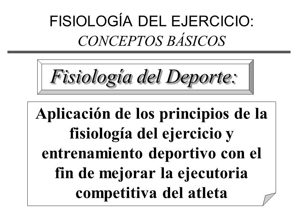 FISIOLOGÍA DEL EJERCICIO: CONCEPTOS BÁSICOS Fisiología del Deporte: Aplicación de los principios de la fisiología del ejercicio y entrenamiento deportivo con el fin de mejorar la ejecutoria competitiva del atleta