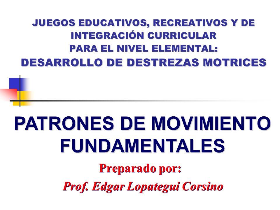 Preparado por: Prof. Edgar Lopategui Corsino Preparado por: Prof. Edgar Lopategui Corsino PATRONES DE MOVIMIENTO FUNDAMENTALES JUEGOS EDUCATIVOS, RECR