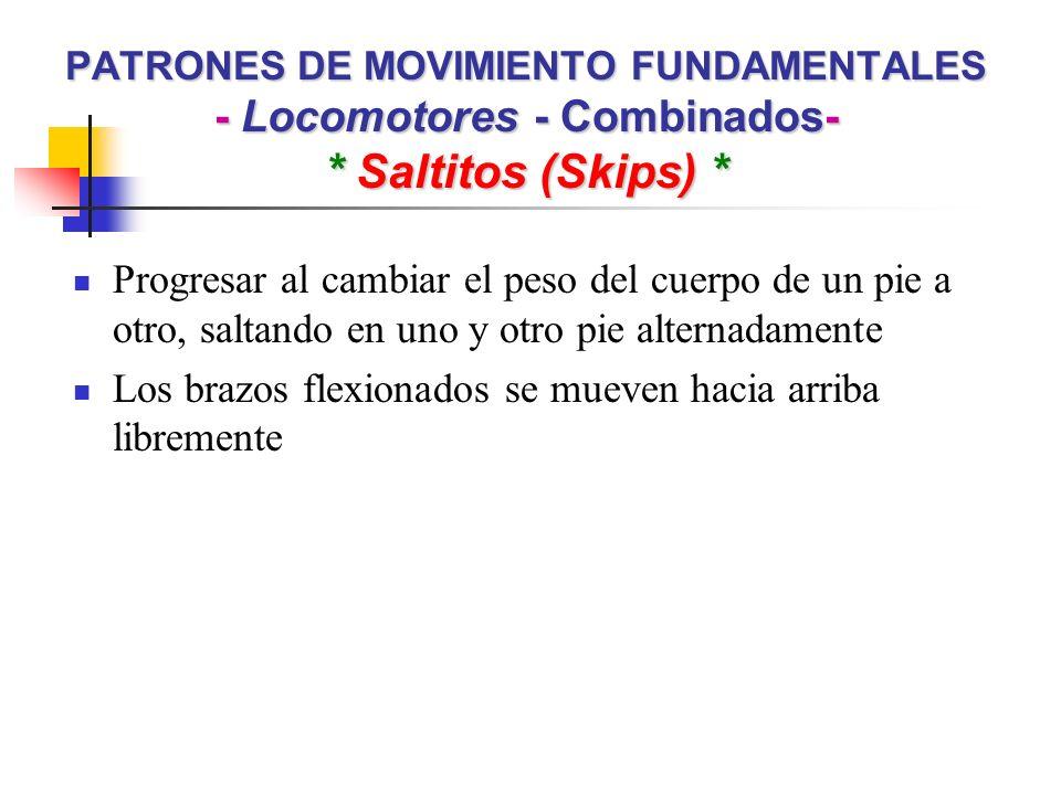 PATRONES DE MOVIMIENTO FUNDAMENTALES - Locomotores - Combinados- * Saltitos (Skips) * Progresar al cambiar el peso del cuerpo de un pie a otro, saltan
