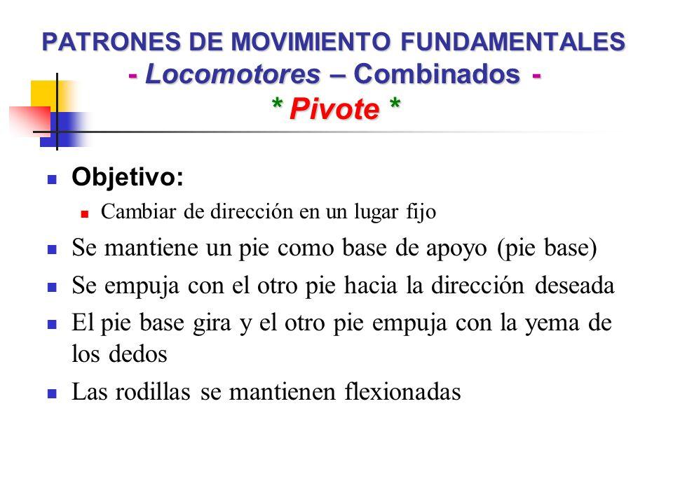 PATRONES DE MOVIMIENTO FUNDAMENTALES - Locomotores – Combinados - * Pivote * Objetivo: Cambiar de dirección en un lugar fijo Se mantiene un pie como b