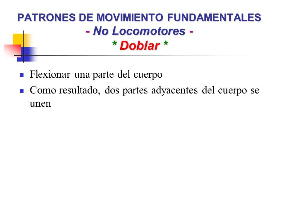 PATRONES DE MOVIMIENTO FUNDAMENTALES - No Locomotores - * Doblar * Flexionar una parte del cuerpo Como resultado, dos partes adyacentes del cuerpo se