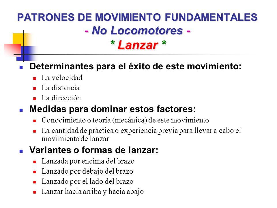 PATRONES DE MOVIMIENTO FUNDAMENTALES - No Locomotores - * Lanzar * Determinantes para el éxito de este movimiento: La velocidad La distancia La direcc