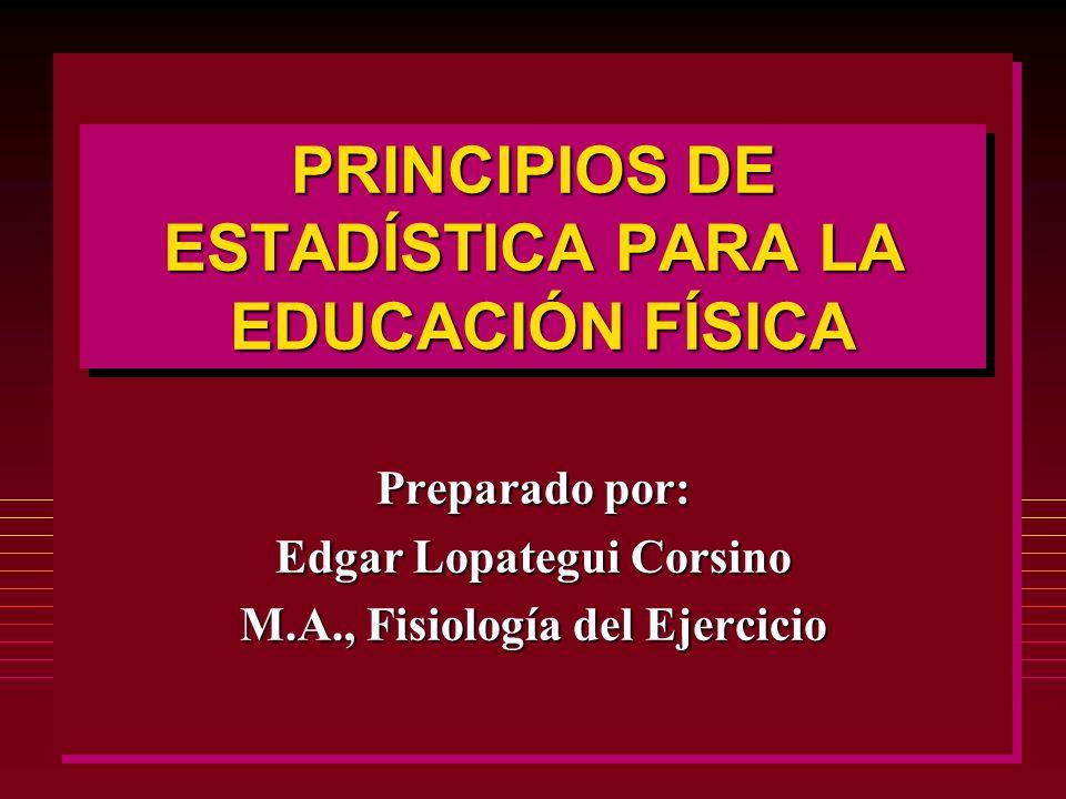 PRINCIPIOS DE ESTADÍSTICA PARA LA EDUCACIÓN FÍSICA Preparado por: Edgar Lopategui Corsino M.A., Fisiología del Ejercicio