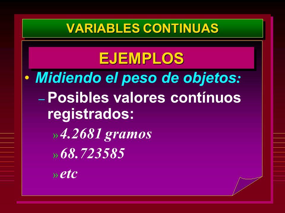 VARIABLES CONTINUAS Midiendo el peso de objetos : – Posibles valores contínuos registrados: » 4.2681 gramos » 68.723585 » etc EJEMPLOSEJEMPLOS