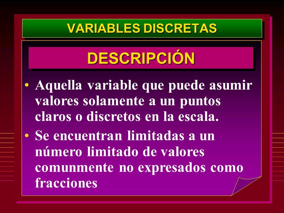 VARIABLES DISCRETAS Aquella variable que puede asumir valores solamente a un puntos claros o discretos en la escala. Se encuentran limitadas a un núme