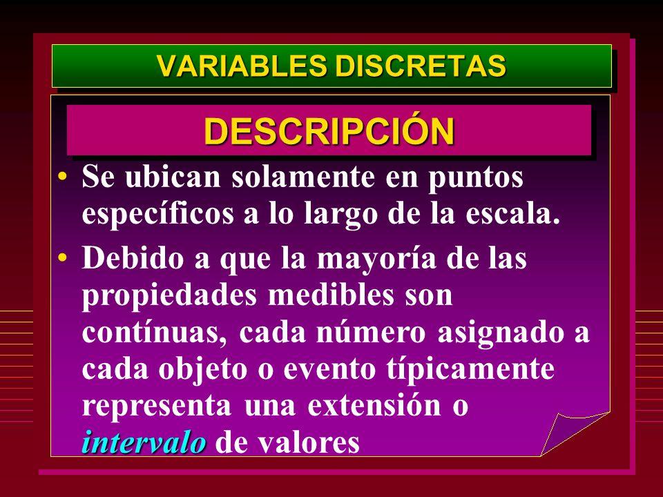 VARIABLES DISCRETAS Se ubican solamente en puntos específicos a lo largo de la escala. intervaloDebido a que la mayoría de las propiedades medibles so