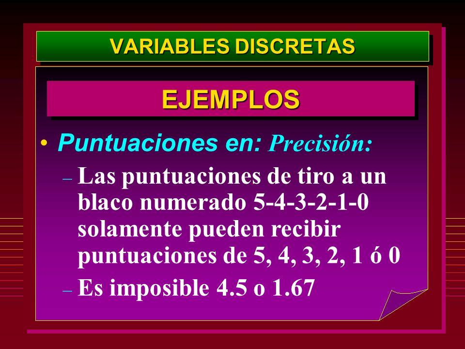 VARIABLES DISCRETAS Puntuaciones en: Precisión: – Las puntuaciones de tiro a un blaco numerado 5-4-3-2-1-0 solamente pueden recibir puntuaciones de 5,