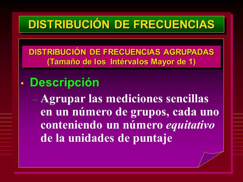 DISTRIBUCIÓN DE FRECUENCIAS Descripción – Agrupar las mediciones sencillas en un número de grupos, cada uno conteniendo un número equitativo de la uni