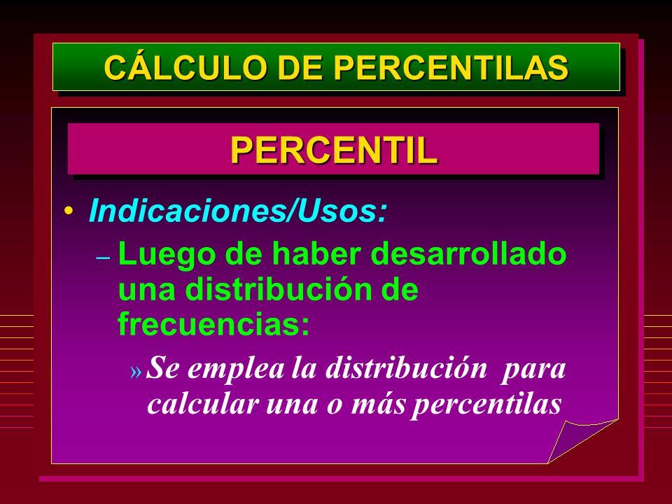 Indicaciones/Usos: – Luego de haber desarrollado una distribución de frecuencias: » Se emplea la distribución para calcular una o más percentilas PERC