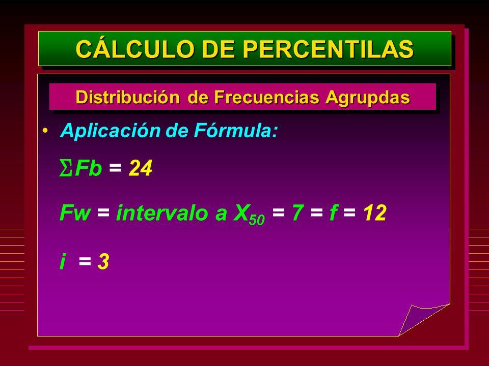 Aplicación de Fórmula: CÁLCULO DE PERCENTILAS Distribución de Frecuencias Agrupdas Fw = intervalo a X 50 = 7 = f = 12 Fb = 24 i = 3