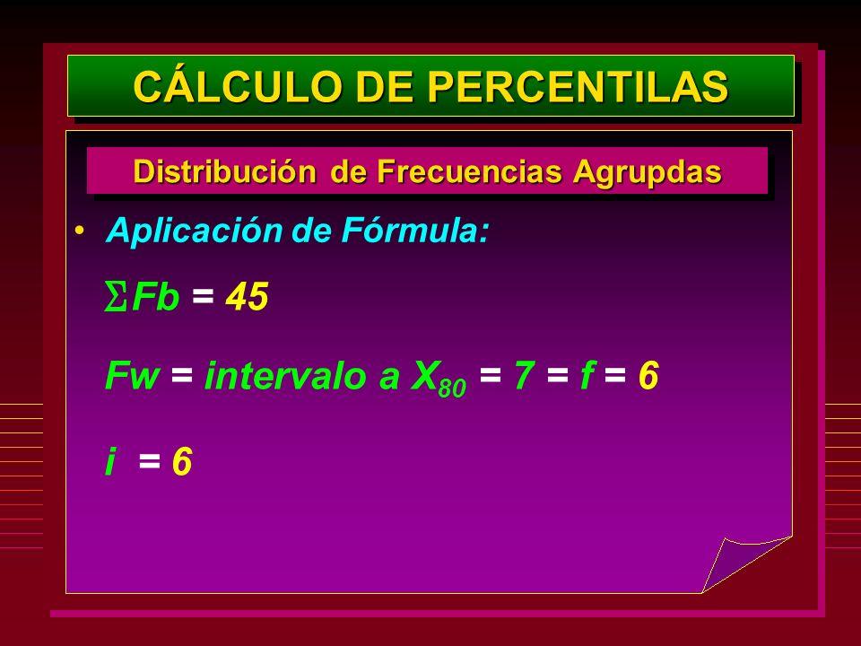 Aplicación de Fórmula: CÁLCULO DE PERCENTILAS Distribución de Frecuencias Agrupdas Fw = intervalo a X 80 = 7 = f = 6 Fb = 45 i = 6