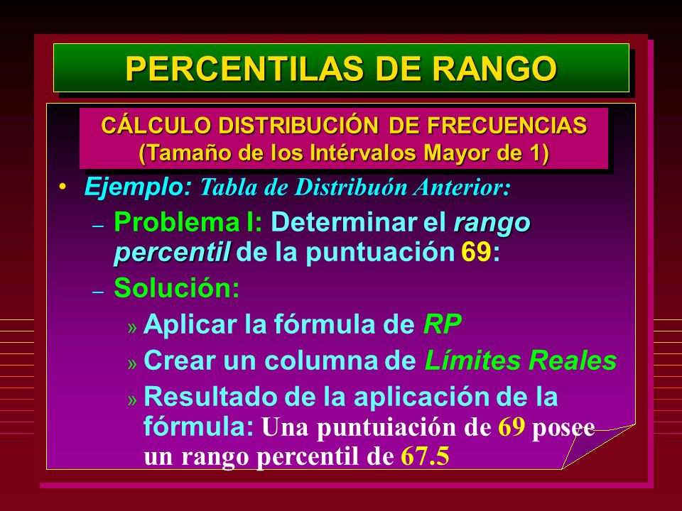 Ejemplo: Tabla de Distribuón Anterior: rango percentil – Problema I: Determinar el rango percentil de la puntuación 69: – Solución: » Aplicar la fórmu
